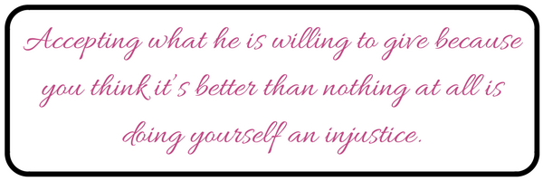 Accepting what he is willing to give because you think it_s better than nothing at all is doing yourself an injustice.